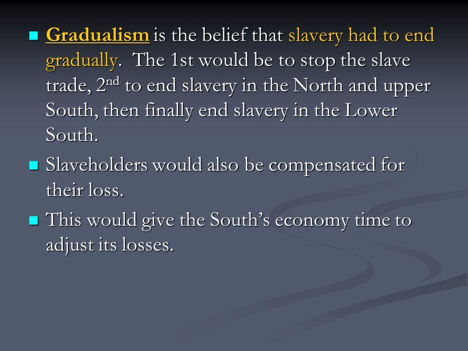 Gradualism is the belief that slavery had to end gradually.