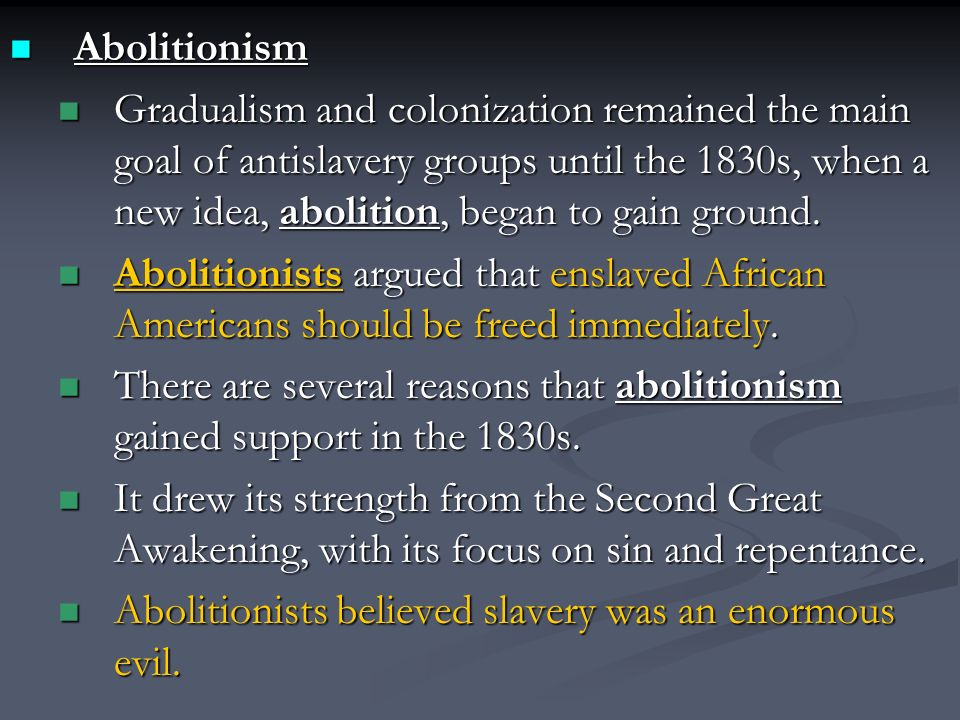 Abolitionism Abolitionism Gradualism and colonization remained the main goal of antislavery groups until the 1830s, when a new idea, abolition, began to gain ground.