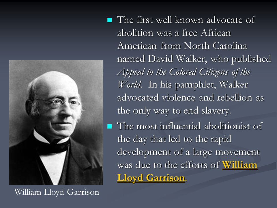 The first well known advocate of abolition was a free African American from North Carolina named David Walker, who published Appeal to the Colored Citizens of the World.