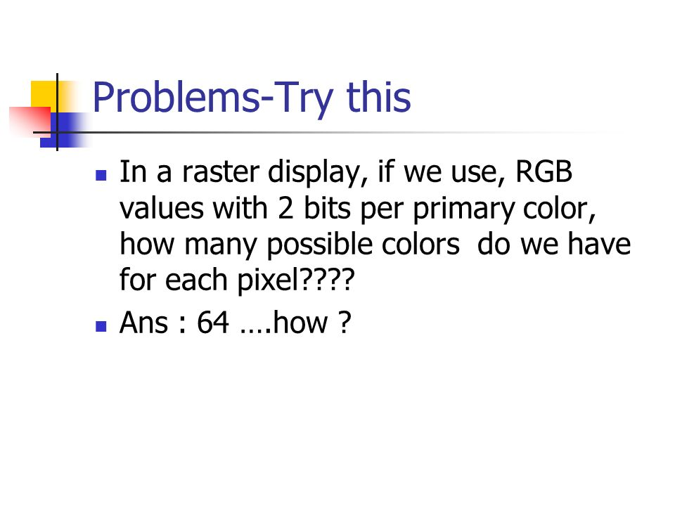 Problems-Try this In a raster display, if we use, RGB values with 2 bits per primary color, how many possible colors do we have for each pixel .