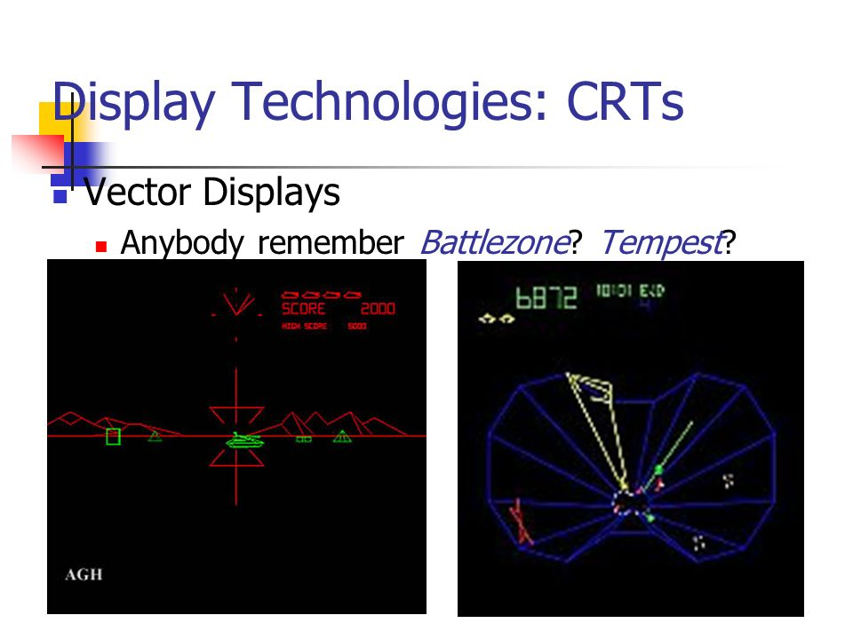 Display Technologies: CRTs Vector Displays Anybody remember Battlezone Tempest