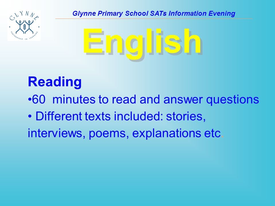 Glynne Primary School SATs Information Evening English Reading 60 minutes to read and answer questions Different texts included: stories, interviews, poems, explanations etc.