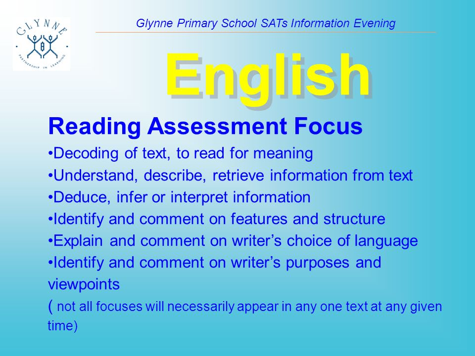 Glynne Primary School SATs Information Evening English Reading Assessment Focus Decoding of text, to read for meaning Understand, describe, retrieve information from text Deduce, infer or interpret information Identify and comment on features and structure Explain and comment on writer's choice of language Identify and comment on writer's purposes and viewpoints ( not all focuses will necessarily appear in any one text at any given time)