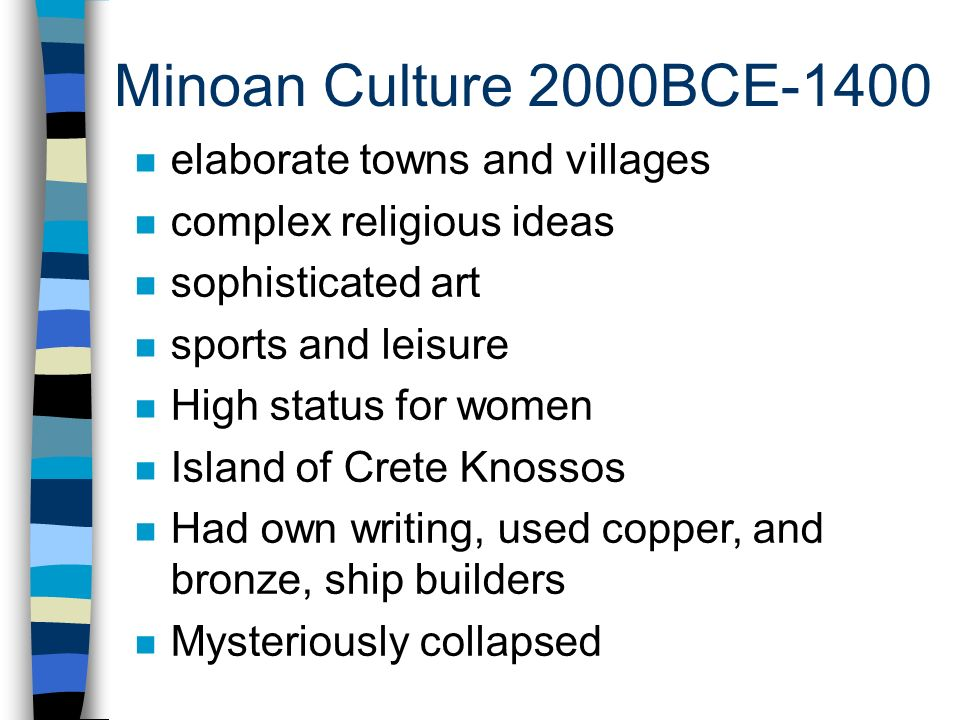 Minoan Culture 2000BCE-1400 n elaborate towns and villages n complex religious ideas n sophisticated art n sports and leisure n High status for women n Island of Crete Knossos n Had own writing, used copper, and bronze, ship builders n Mysteriously collapsed