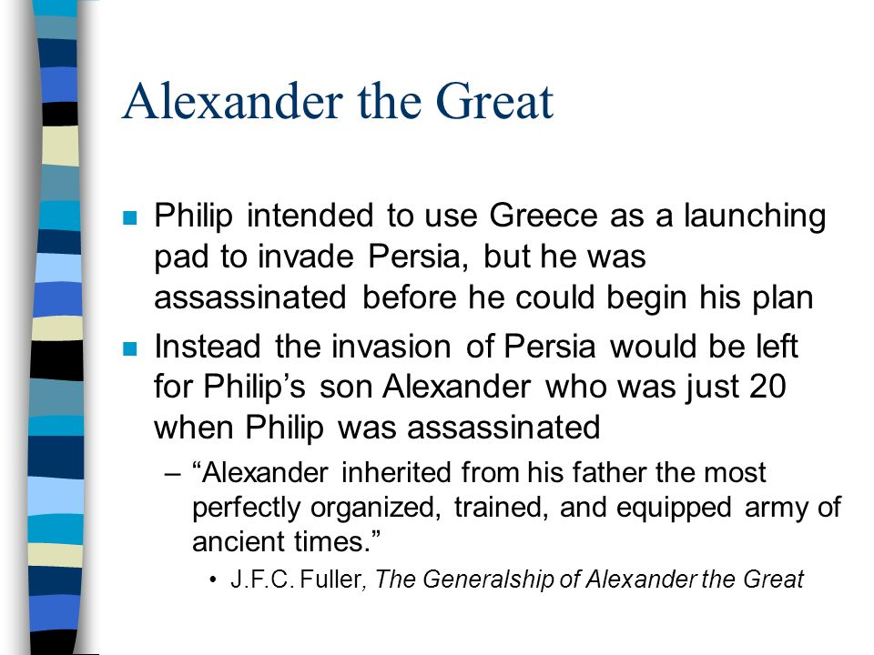 Alexander the Great n Philip intended to use Greece as a launching pad to invade Persia, but he was assassinated before he could begin his plan n Instead the invasion of Persia would be left for Philip's son Alexander who was just 20 when Philip was assassinated – Alexander inherited from his father the most perfectly organized, trained, and equipped army of ancient times. J.F.C.