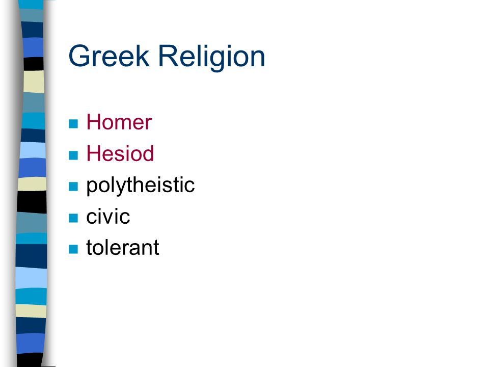 Greek Religion n Homer n Hesiod n polytheistic n civic n tolerant