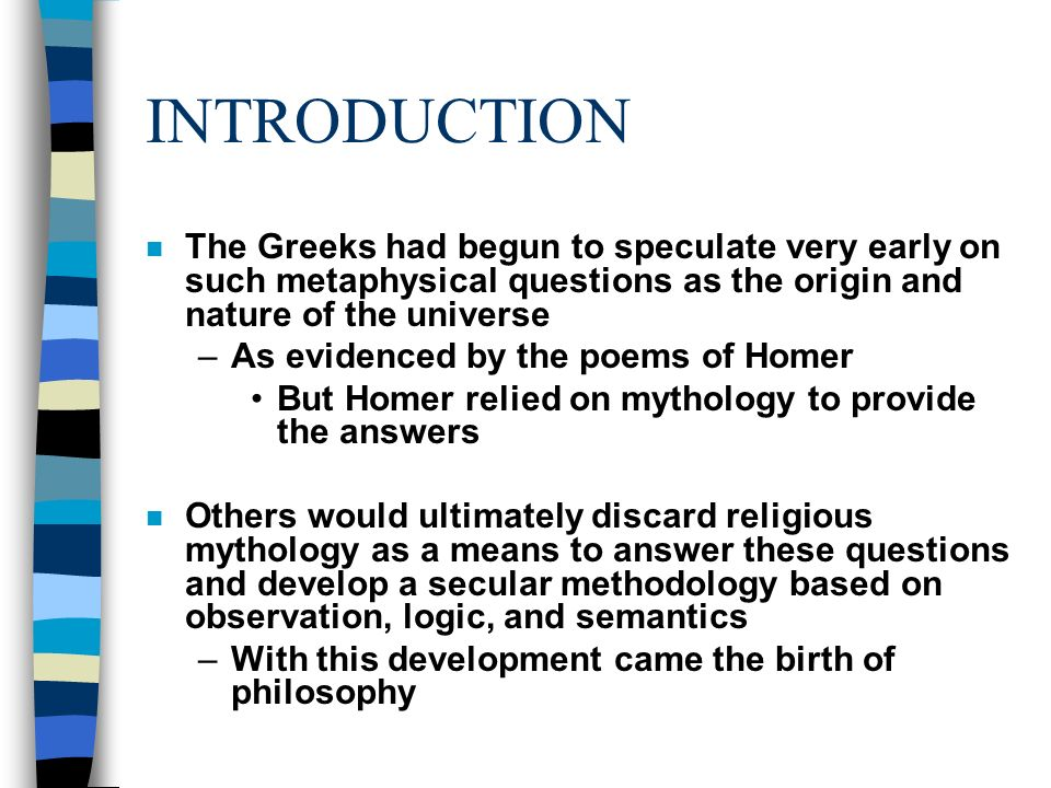 INTRODUCTION n The Greeks had begun to speculate very early on such metaphysical questions as the origin and nature of the universe –As evidenced by the poems of Homer But Homer relied on mythology to provide the answers n Others would ultimately discard religious mythology as a means to answer these questions and develop a secular methodology based on observation, logic, and semantics –With this development came the birth of philosophy