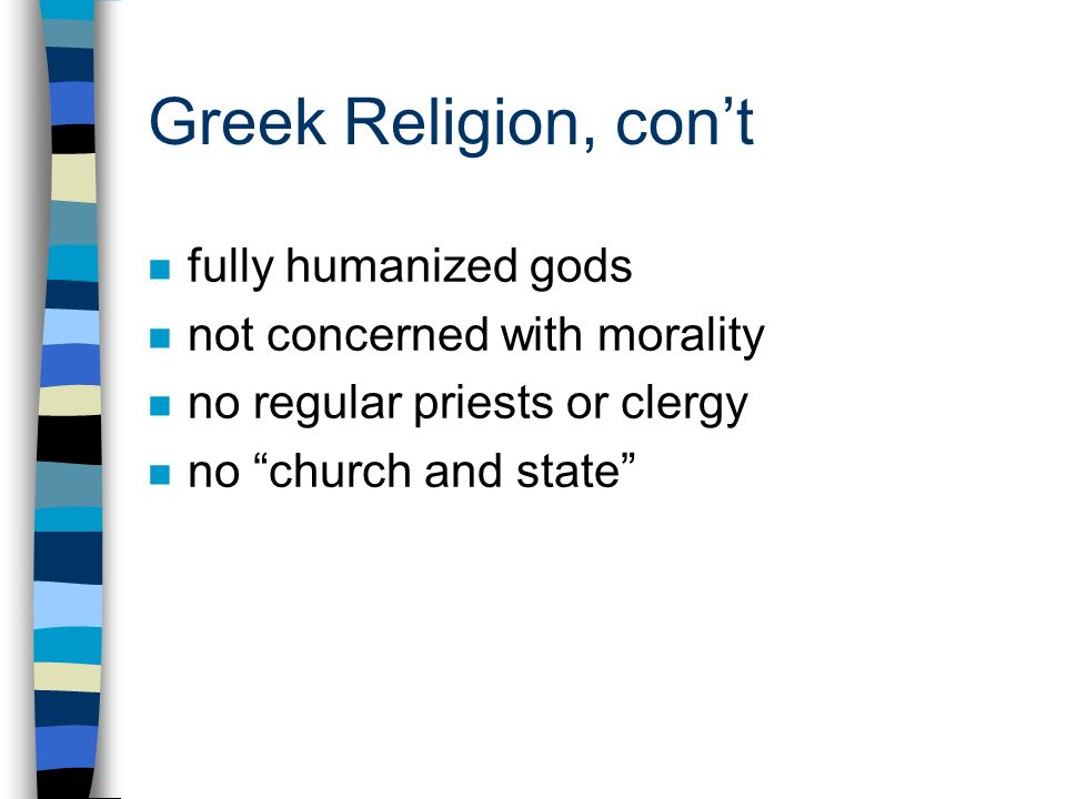 Greek Religion, con't n fully humanized gods n not concerned with morality n no regular priests or clergy n no church and state