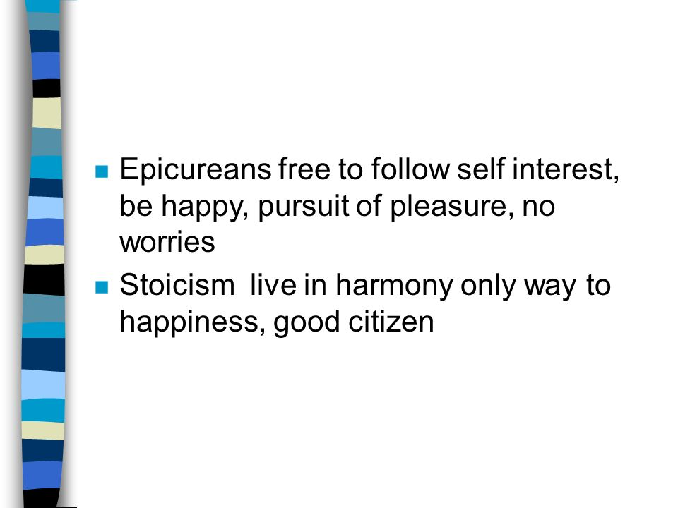 n Epicureans free to follow self interest, be happy, pursuit of pleasure, no worries n Stoicism live in harmony only way to happiness, good citizen