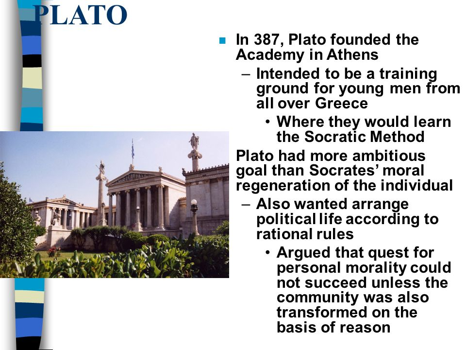 PLATO n In 387, Plato founded the Academy in Athens –Intended to be a training ground for young men from all over Greece Where they would learn the Socratic Method n Plato had more ambitious goal than Socrates' moral regeneration of the individual –Also wanted arrange political life according to rational rules Argued that quest for personal morality could not succeed unless the community was also transformed on the basis of reason