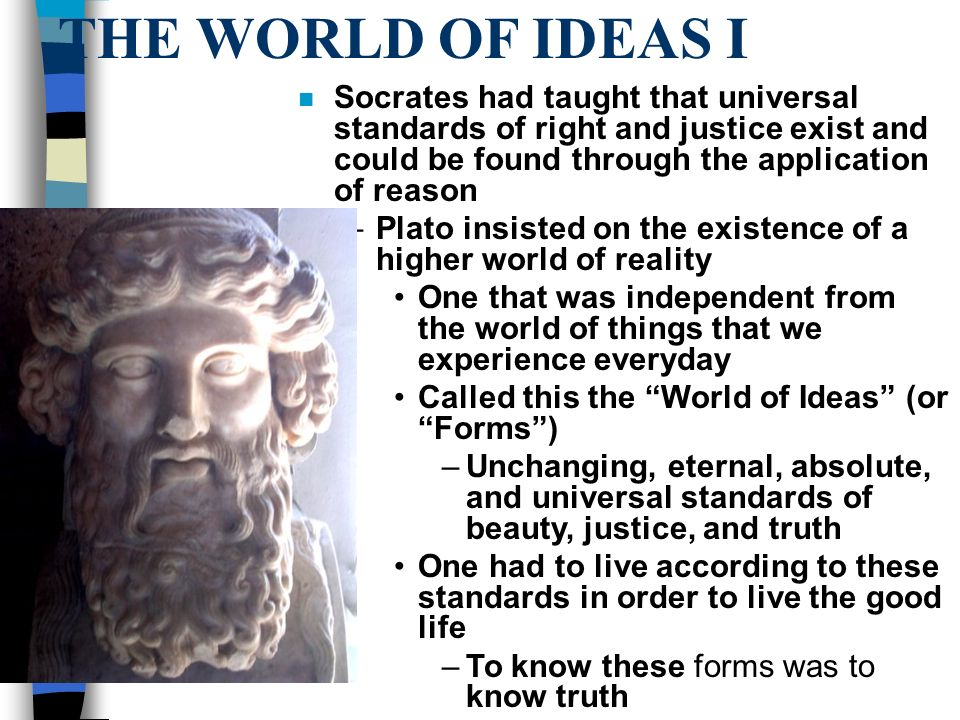 THE WORLD OF IDEAS I n Socrates had taught that universal standards of right and justice exist and could be found through the application of reason –Plato insisted on the existence of a higher world of reality One that was independent from the world of things that we experience everyday Called this the World of Ideas (or Forms ) –Unchanging, eternal, absolute, and universal standards of beauty, justice, and truth One had to live according to these standards in order to live the good life –To know these forms was to know truth