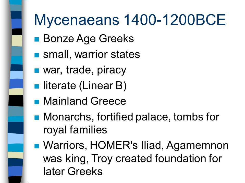 Mycenaeans 1400-1200BCE n Bonze Age Greeks n small, warrior states n war, trade, piracy n literate (Linear B) n Mainland Greece n Monarchs, fortified palace, tombs for royal families n Warriors, HOMER s Iliad, Agamemnon was king, Troy created foundation for later Greeks