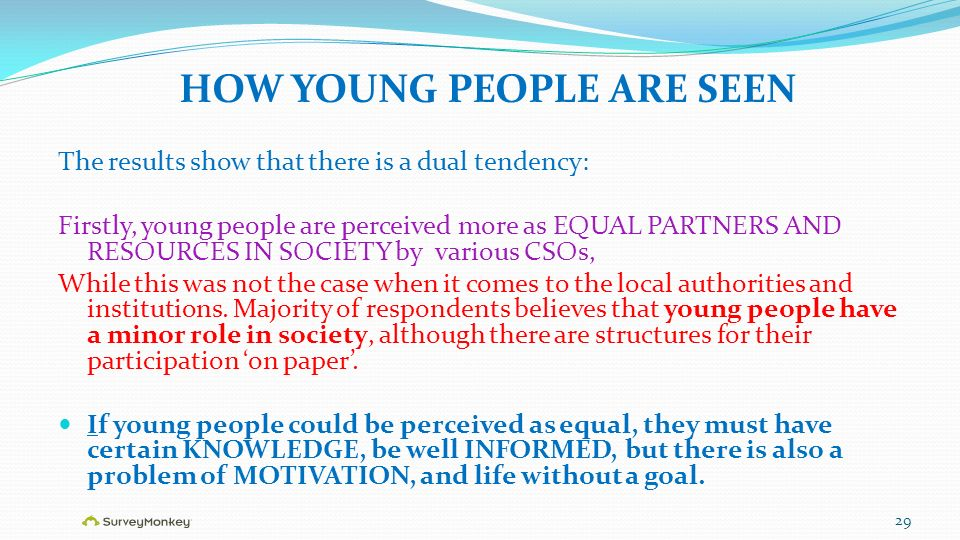 HOW YOUNG PEOPLE ARE SEEN The results show that there is a dual tendency: Firstly, young people are perceived more as EQUAL PARTNERS AND RESOURCES IN SOCIETY by various CSOs, While this was not the case when it comes to the local authorities and institutions.