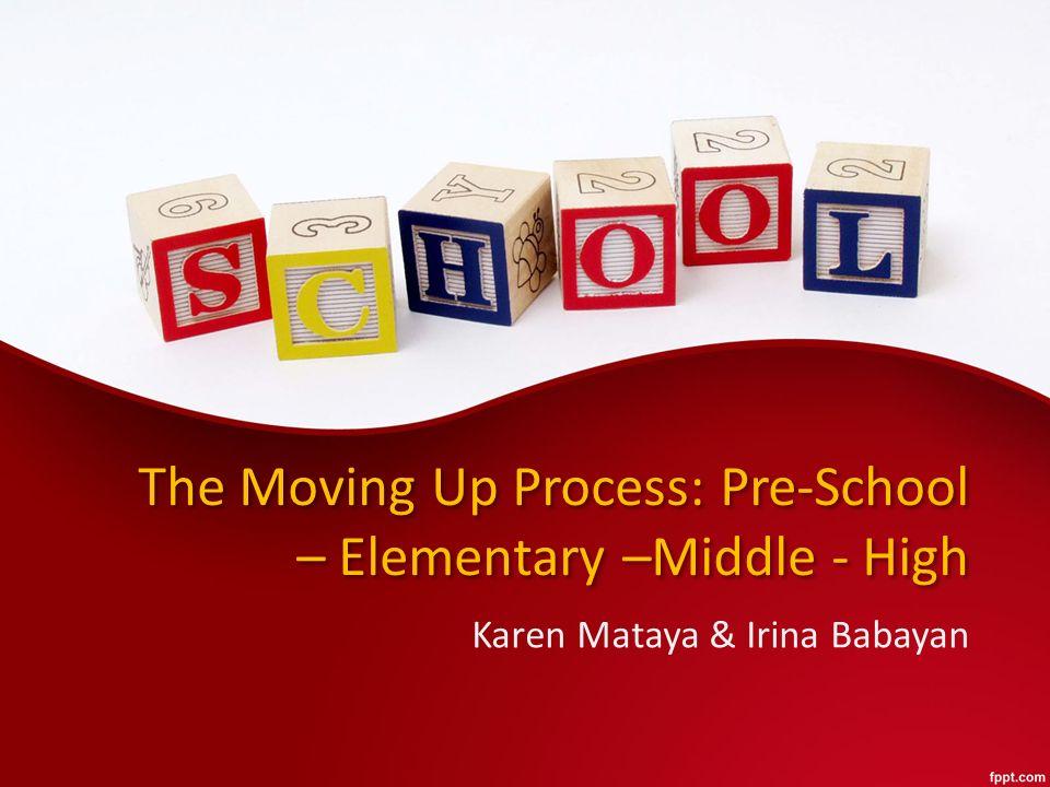 The Moving Up Process: Pre-School – Elementary –Middle - High Karen Mataya & Irina Babayan