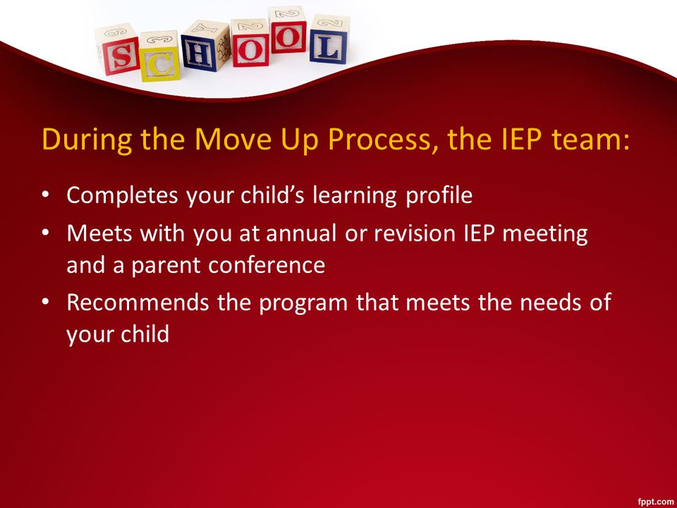 During the Move Up Process, the IEP team: Completes your child's learning profile Meets with you at annual or revision IEP meeting and a parent conference Recommends the program that meets the needs of your child