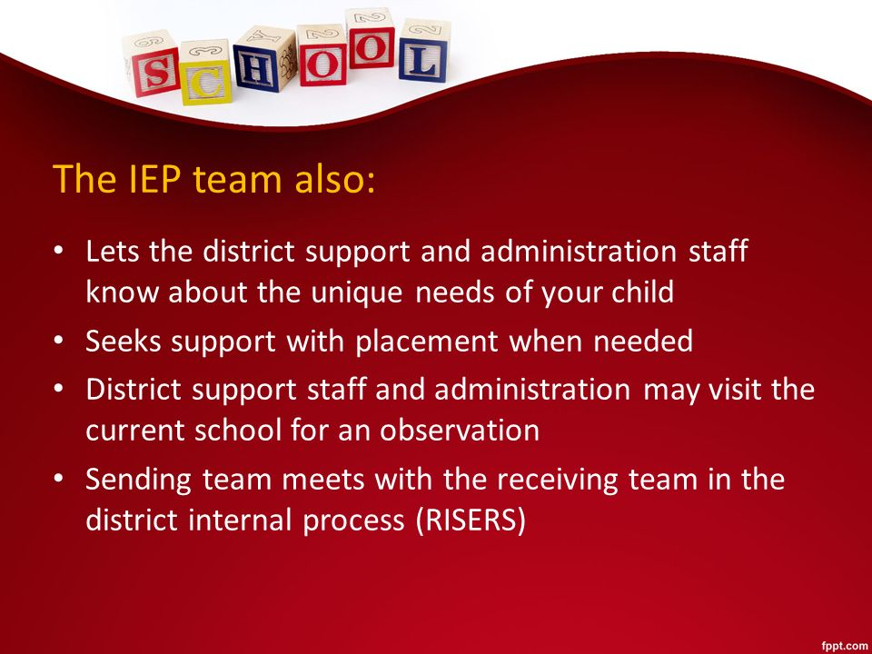 The IEP team also: Lets the district support and administration staff know about the unique needs of your child Seeks support with placement when needed District support staff and administration may visit the current school for an observation Sending team meets with the receiving team in the district internal process (RISERS)
