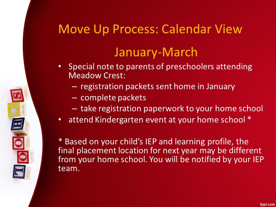 Move Up Process: Calendar View Special note to parents of preschoolers attending Meadow Crest: – registration packets sent home in January – complete packets – take registration paperwork to your home school attend Kindergarten event at your home school * * Based on your child's IEP and learning profile, the final placement location for next year may be different from your home school.