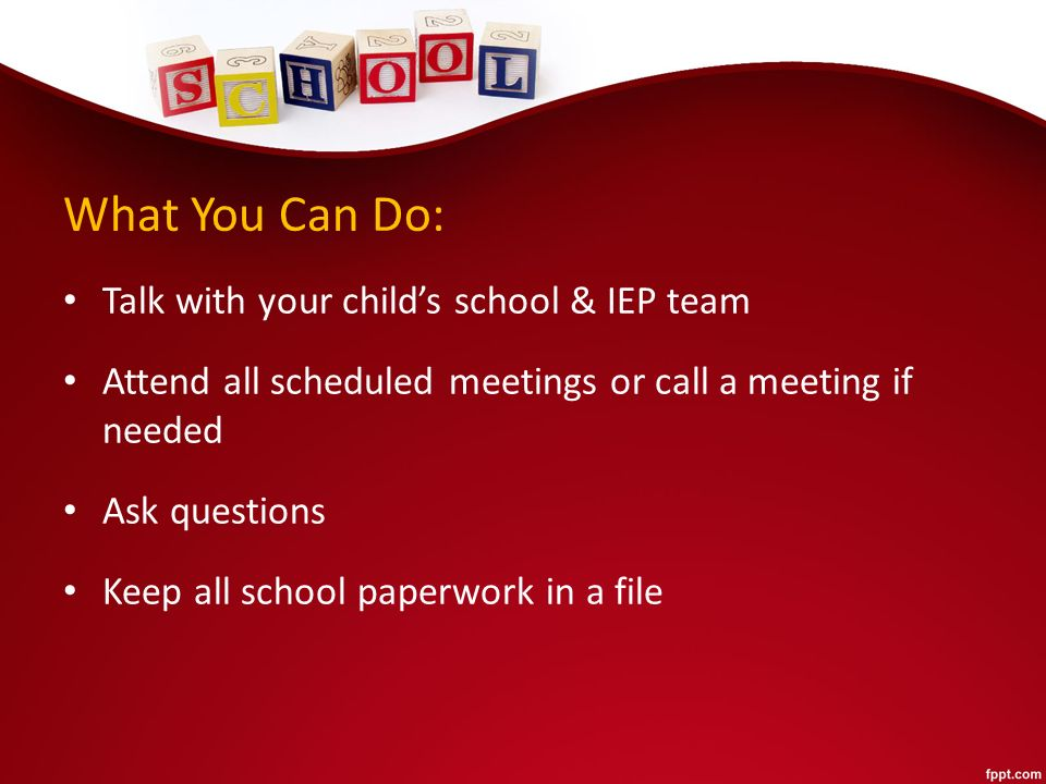 What You Can Do: Talk with your child's school & IEP team Attend all scheduled meetings or call a meeting if needed Ask questions Keep all school paperwork in a file