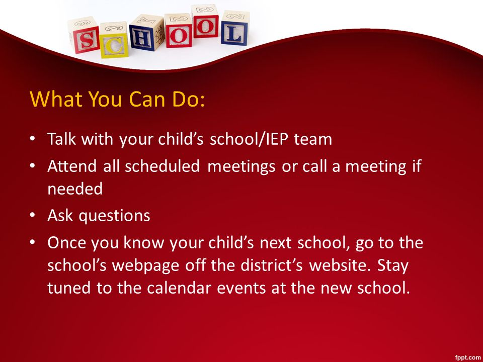 What You Can Do: Talk with your child's school/IEP team Attend all scheduled meetings or call a meeting if needed Ask questions Once you know your child's next school, go to the school's webpage off the district's website.