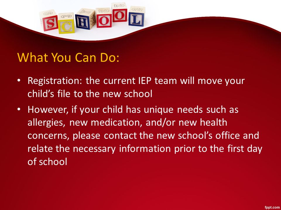 What You Can Do: Registration: the current IEP team will move your child's file to the new school However, if your child has unique needs such as allergies, new medication, and/or new health concerns, please contact the new school's office and relate the necessary information prior to the first day of school
