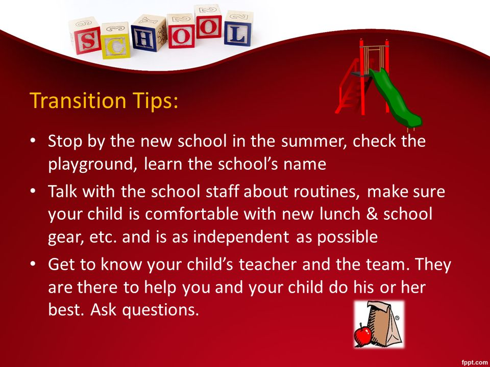 Transition Tips: Stop by the new school in the summer, check the playground, learn the school's name Talk with the school staff about routines, make sure your child is comfortable with new lunch & school gear, etc.