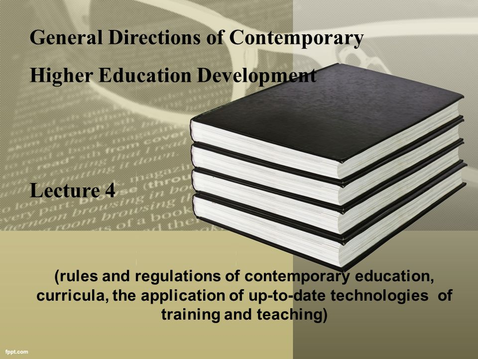General Directions of Contemporary Higher Education Development Lecture 4 (rules and regulations of contemporary education, curricula, the application of up-to-date technologies of training and teaching)