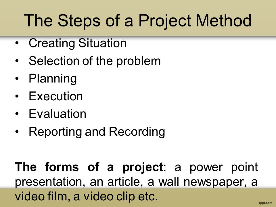 The Steps of a Project Method Creating Situation Selection of the problem Planning Execution Evaluation Reporting and Recording The forms of a project: a power point presentation, an article, a wall newspaper, a video film, a video clip etc.