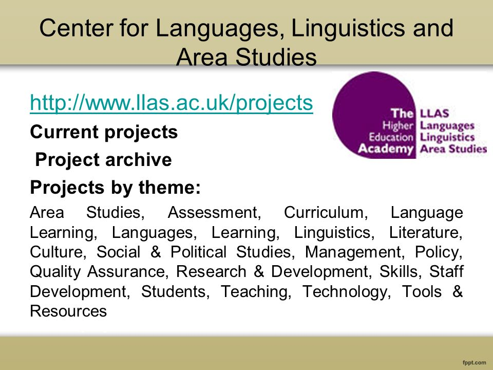 Center for Languages, Linguistics and Area Studies http://www.llas.ac.uk/projects Current projects Project archive Projects by theme: Area Studies, Assessment, Curriculum, Language Learning, Languages, Learning, Linguistics, Literature, Culture, Social & Political Studies, Management, Policy, Quality Assurance, Research & Development, Skills, Staff Development, Students, Teaching, Technology, Tools & Resources