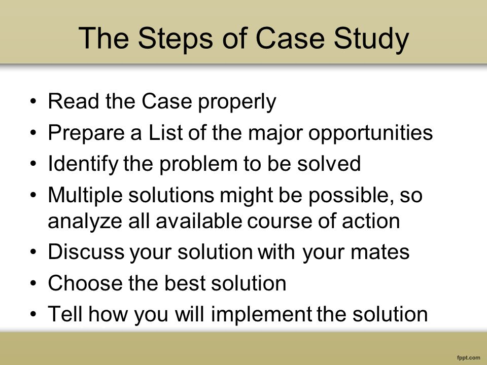 The Steps of Case Study Read the Case properly Prepare a List of the major opportunities Identify the problem to be solved Multiple solutions might be possible, so analyze all available course of action Discuss your solution with your mates Choose the best solution Tell how you will implement the solution