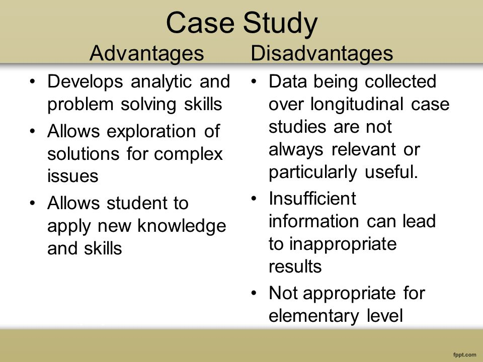 Case Study Advantages Disadvantages Develops analytic and problem solving skills Allows exploration of solutions for complex issues Allows student to apply new knowledge and skills Data being collected over longitudinal case studies are not always relevant or particularly useful.
