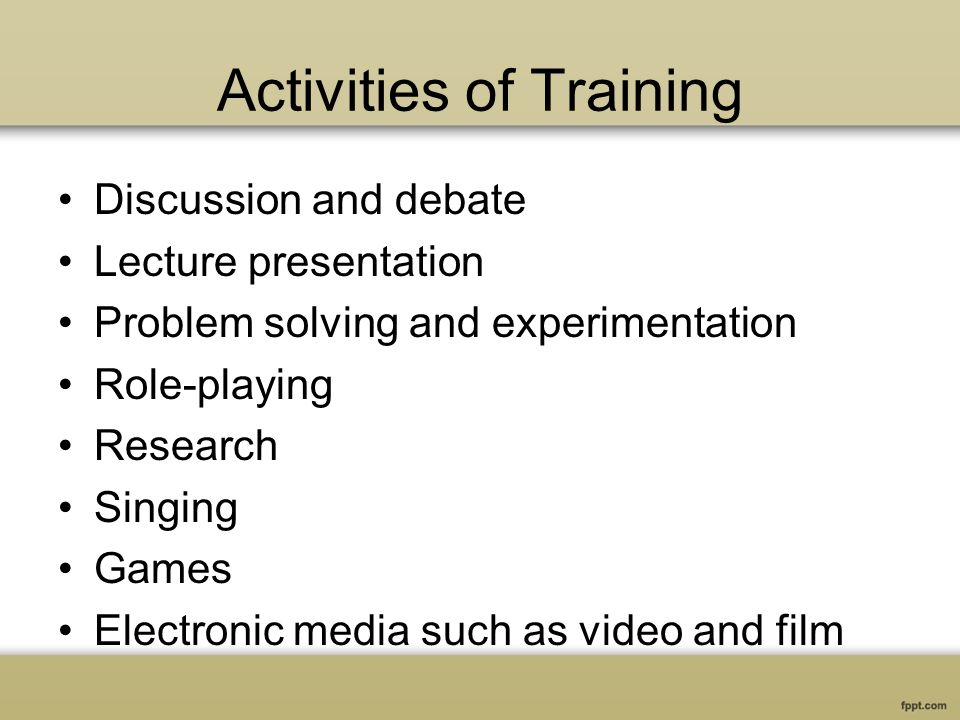 Activities of Training Discussion and debate Lecture presentation Problem solving and experimentation Role-playing Research Singing Games Electronic media such as video and film