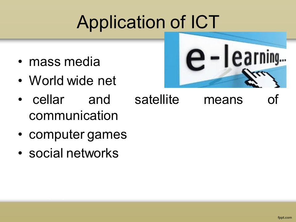 Application of ICT mass media World wide net cellar and satellite means of communication computer games social networks