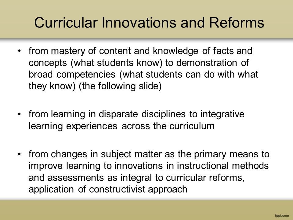 Curricular Innovations and Reforms from mastery of content and knowledge of facts and concepts (what students know) to demonstration of broad competencies (what students can do with what they know) (the following slide) from learning in disparate disciplines to integrative learning experiences across the curriculum from changes in subject matter as the primary means to improve learning to innovations in instructional methods and assessments as integral to curricular reforms, application of constructivist approach