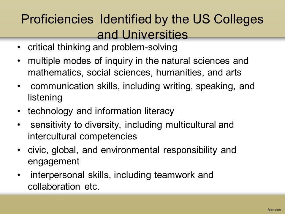 Proficiencies Identified by the US Colleges and Universities critical thinking and problem-solving multiple modes of inquiry in the natural sciences and mathematics, social sciences, humanities, and arts communication skills, including writing, speaking, and listening technology and information literacy sensitivity to diversity, including multicultural and intercultural competencies civic, global, and environmental responsibility and engagement interpersonal skills, including teamwork and collaboration etc.