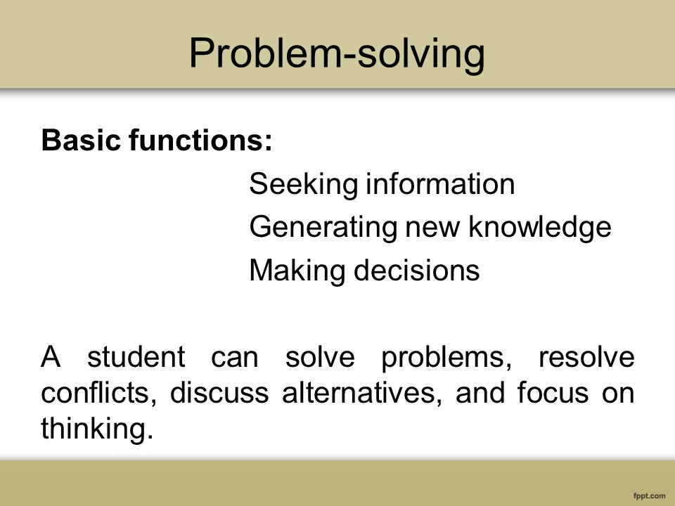 Problem-solving Basic functions: Seeking information Generating new knowledge Making decisions A student can solve problems, resolve conflicts, discuss alternatives, and focus on thinking.