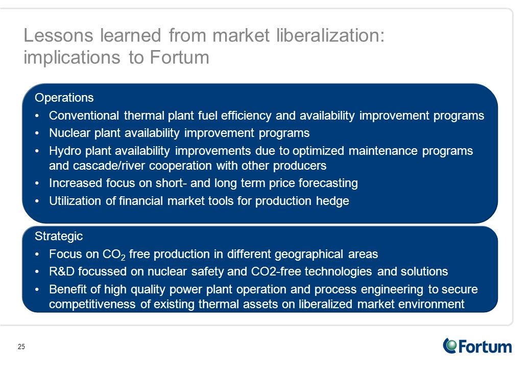 25 Lessons learned from market liberalization: implications to Fortum Operations Conventional thermal plant fuel efficiency and availability improvement programs Nuclear plant availability improvement programs Hydro plant availability improvements due to optimized maintenance programs and cascade/river cooperation with other producers Increased focus on short- and long term price forecasting Utilization of financial market tools for production hedge Strategic Focus on CO 2 free production in different geographical areas R&D focussed on nuclear safety and CO2-free technologies and solutions Benefit of high quality power plant operation and process engineering to secure competitiveness of existing thermal assets on liberalized market environment