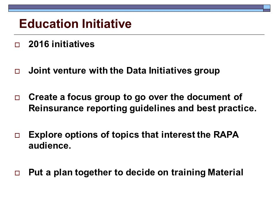Education Initiative  2016 initiatives  Joint venture with the Data Initiatives group  Create a focus group to go over the document of Reinsurance reporting guidelines and best practice.