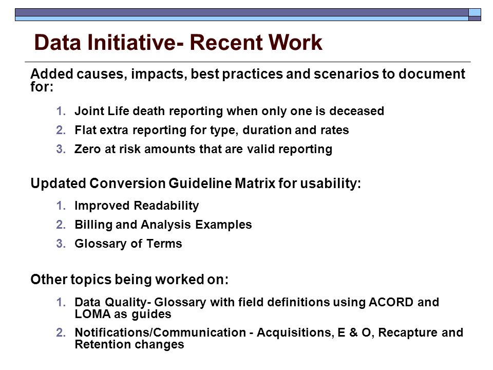Data Initiative- Recent Work Added causes, impacts, best practices and scenarios to document for: 1.Joint Life death reporting when only one is deceased 2.Flat extra reporting for type, duration and rates 3.Zero at risk amounts that are valid reporting Updated Conversion Guideline Matrix for usability: 1.Improved Readability 2.Billing and Analysis Examples 3.Glossary of Terms Other topics being worked on: 1.Data Quality- Glossary with field definitions using ACORD and LOMA as guides 2.Notifications/Communication - Acquisitions, E & O, Recapture and Retention changes