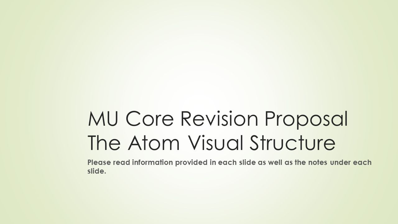 MU Core Revision Proposal The Atom Visual Structure Please read information provided in each slide as well as the notes under each slide.