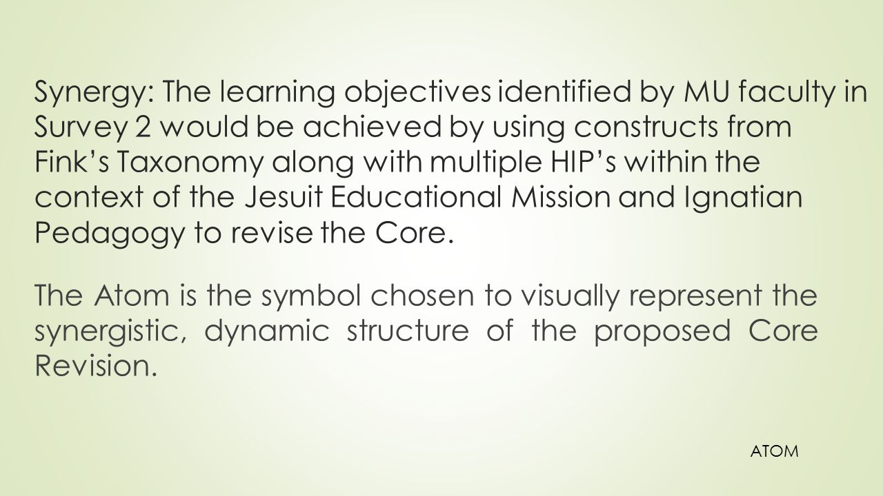 Synergy: The learning objectives identified by MU faculty in Survey 2 would be achieved by using constructs from Fink's Taxonomy along with multiple HIP's within the context of the Jesuit Educational Mission and Ignatian Pedagogy to revise the Core.