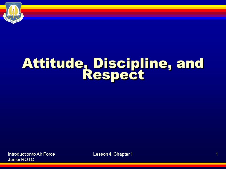 Introduction to Air Force Junior ROTC Lesson 4, Chapter 11 Attitude, Discipline, and Respect