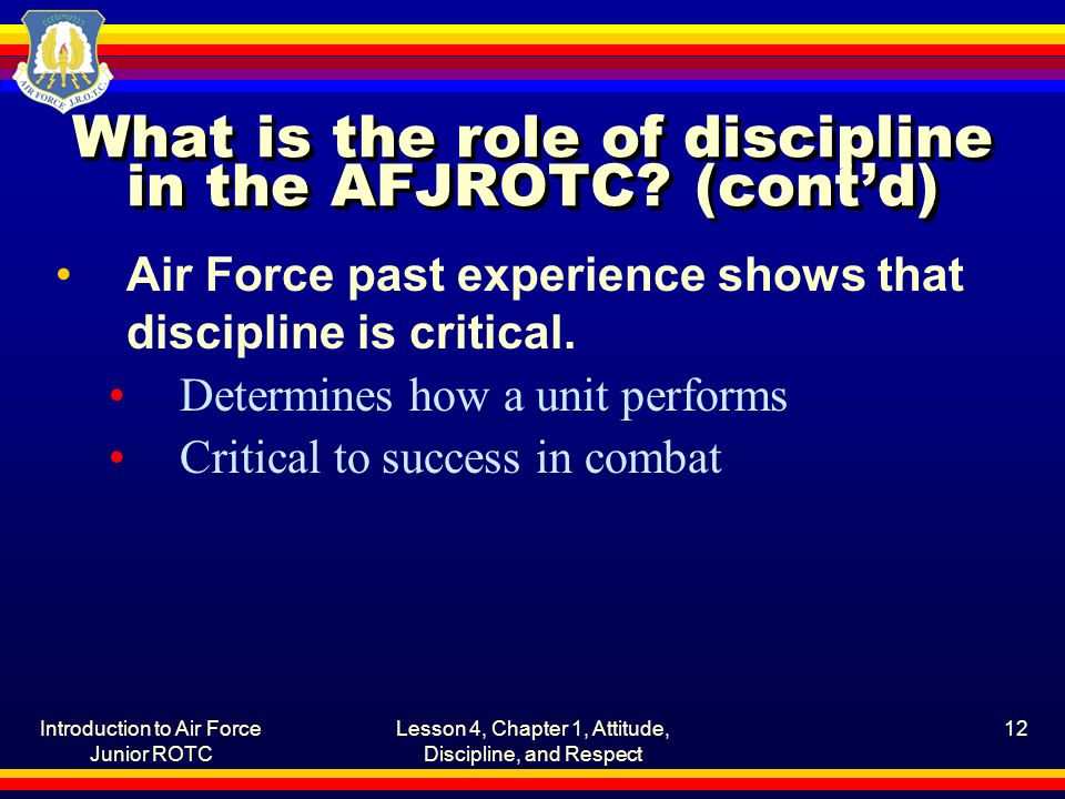 Introduction to Air Force Junior ROTC Lesson 4, Chapter 1, Attitude, Discipline, and Respect 12 What is the role of discipline in the AFJROTC.