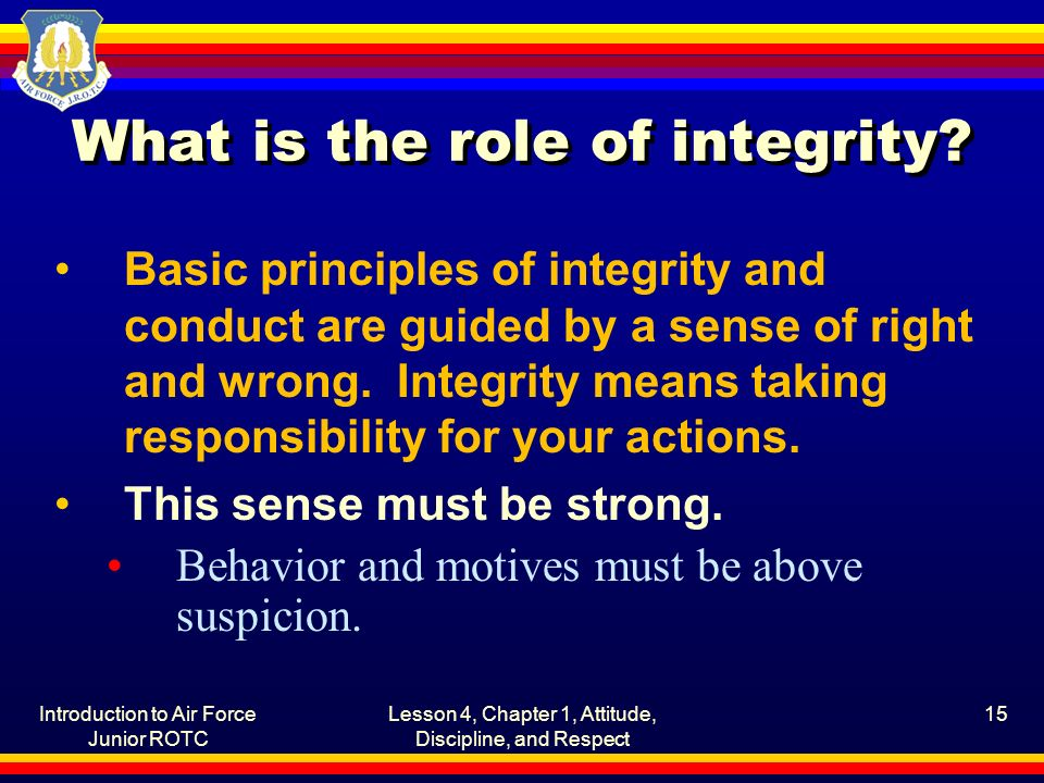 Introduction to Air Force Junior ROTC Lesson 4, Chapter 1, Attitude, Discipline, and Respect 15 What is the role of integrity.