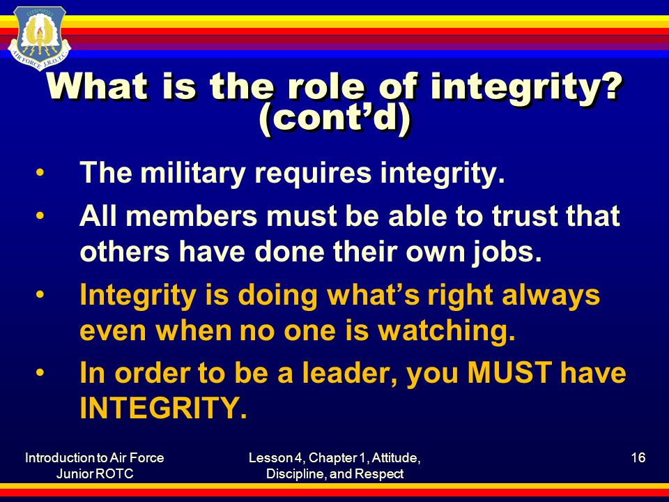 Introduction to Air Force Junior ROTC Lesson 4, Chapter 1, Attitude, Discipline, and Respect 16 What is the role of integrity.