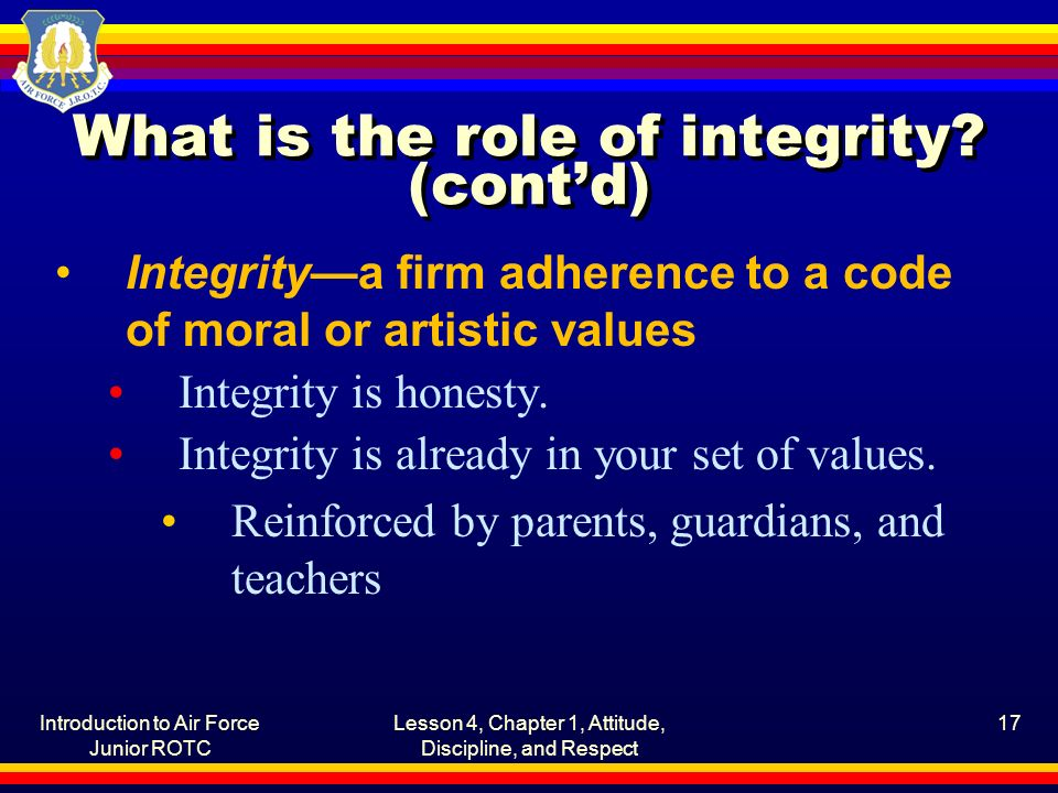 Introduction to Air Force Junior ROTC Lesson 4, Chapter 1, Attitude, Discipline, and Respect 17 What is the role of integrity.