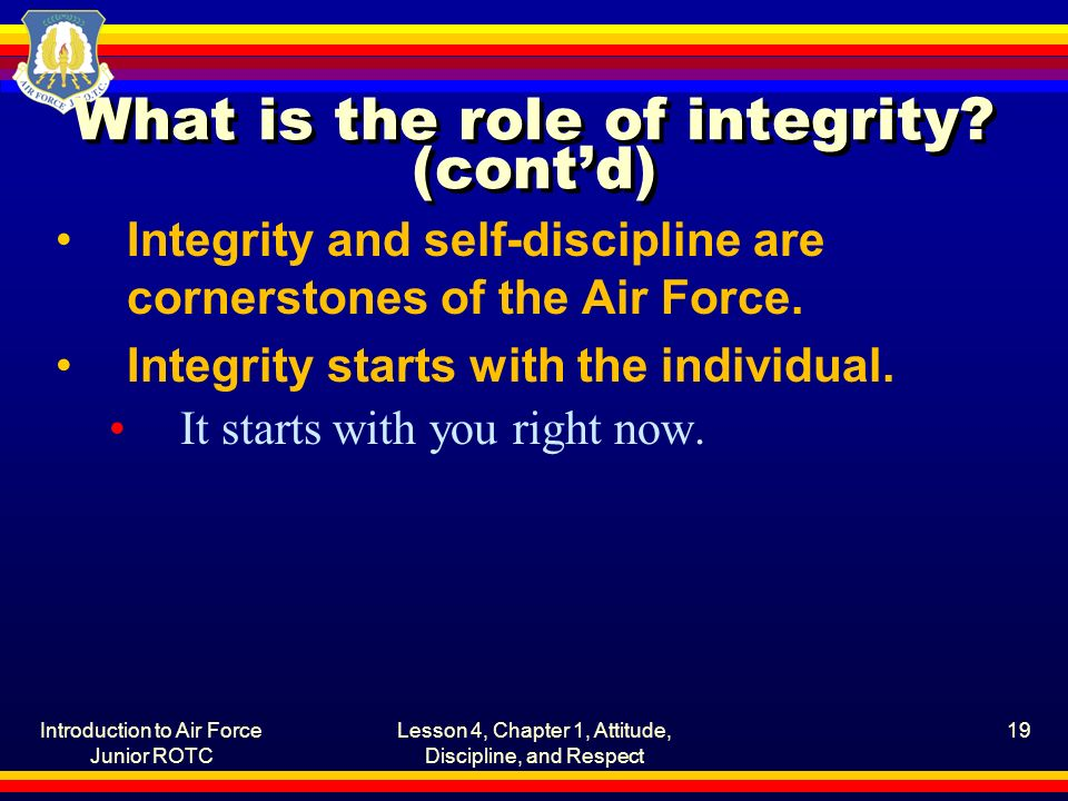Introduction to Air Force Junior ROTC Lesson 4, Chapter 1, Attitude, Discipline, and Respect 19 What is the role of integrity.