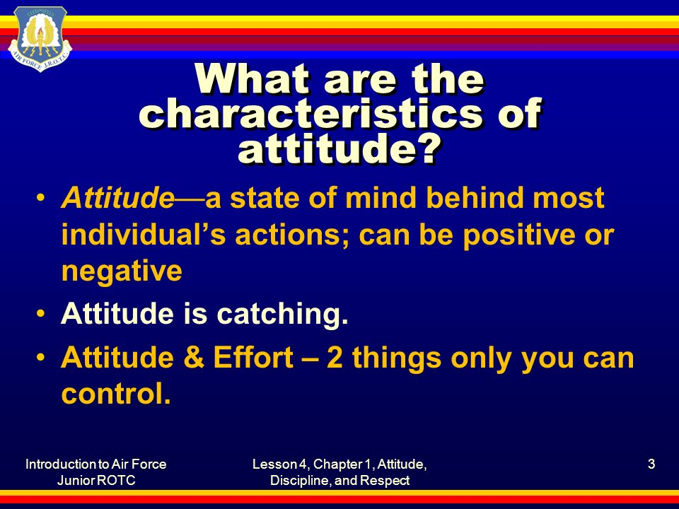 Introduction to Air Force Junior ROTC Lesson 4, Chapter 1, Attitude, Discipline, and Respect 3 What are the characteristics of attitude.