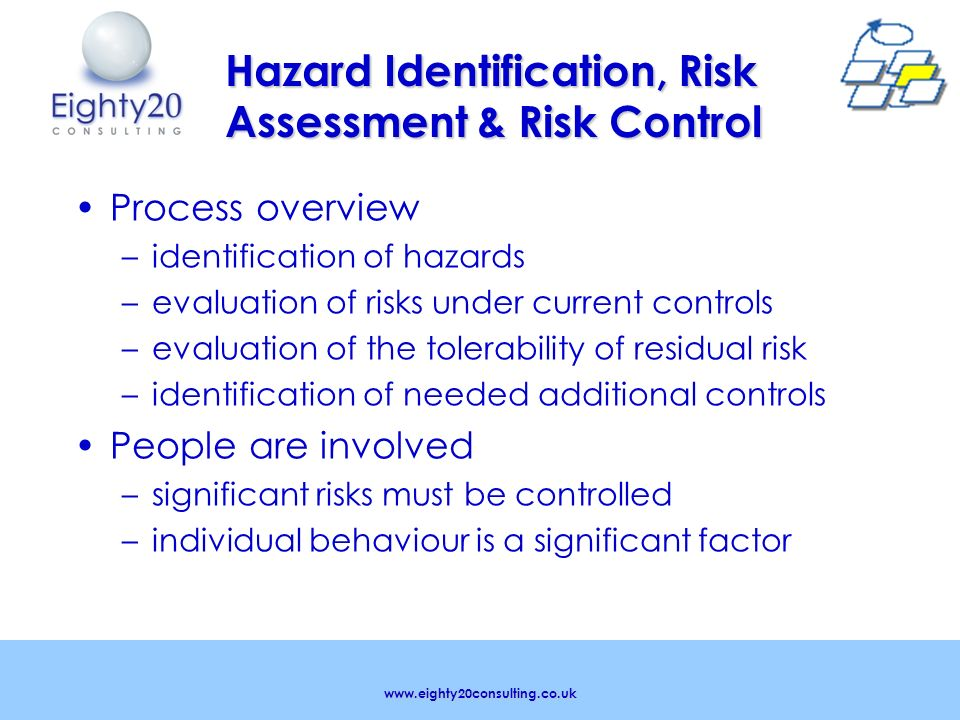 www.eighty20consulting.co.uk Hazard Identification, Risk Assessment & Risk Control Process overview – –identification of hazards – –evaluation of risks under current controls – –evaluation of the tolerability of residual risk – –identification of needed additional controls People are involved – –significant risks must be controlled – –individual behaviour is a significant factor