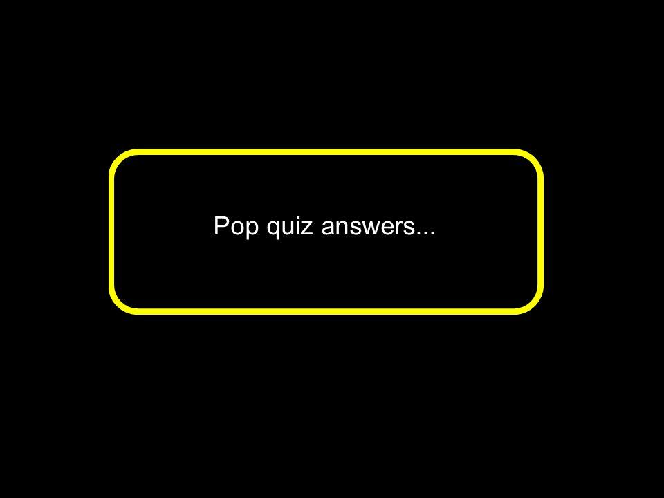 Pop quiz answers...