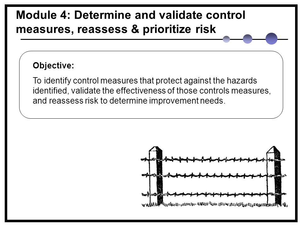 Module 4: Determine and validate control measures, reassess & prioritize risk Objective: To identify control measures that protect against the hazards identified, validate the effectiveness of those controls measures, and reassess risk to determine improvement needs.
